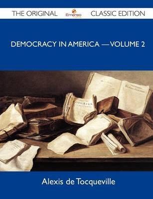 Democracy in America ? Volume 2 - The Original Classic Edition (Paperback): Alexis De Tocqueville