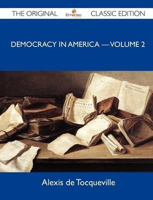 Democracy in America ? Volume 2 - The Original Classic Edition (Paperback): Alexis De Tocqueville