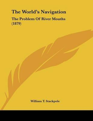 The World's Navigation - The Problem of River Mouths (1879) (Paperback): William T. Stackpole