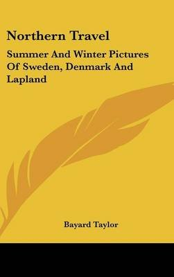 Northern Travel - Summer And Winter Pictures Of Sweden, Denmark And Lapland (Hardcover): Bayard Taylor