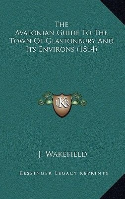 The Avalonian Guide to the Town of Glastonbury and Its Environs (1814) (Hardcover): J. Wakefield