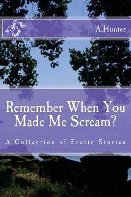 Remember When You Made Me Scream? - A Collection of Erotic Stories (Paperback): A Hunter