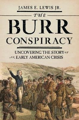 The Burr Conspiracy - Uncovering the Story of an Early American Crisis (Paperback): James E. Lewis