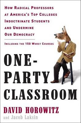 One-Party Classroom - How Radical Professors at America's Top Colleges Indoctrinate Students and Undermine Our Democracy...