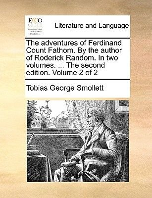 The Adventures of Ferdinand Count Fathom. by the Author of Roderick Random. in Two Volumes. ... the Second Edition. Volume 2 of...