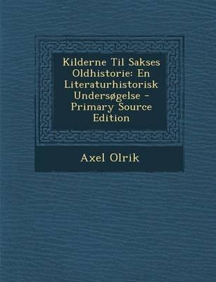 Kilderne Til Sakses Oldhistorie - En Literaturhistorisk Undersogelse - Primary Source Edition (Danish, Paperback): Axel Olrik