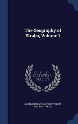 The Geography of Strabo, Volume 1 (Hardcover): John Robert Sitlington Sterrett, Strabo Sterrett