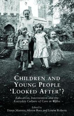 Children and Young People `Looked After'? - Education, Intervention and the Everyday Culture of Care in Wales (Paperback):...