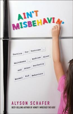 Ain't Misbehavin' - Tactics for Tantrums, Meltdowns, Bedtime Blues and Other Perfectly Normal Kid Behaviors...