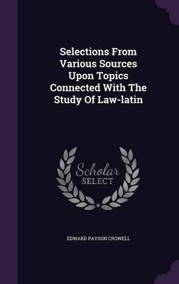 Selections from Various Sources Upon Topics Connected with the Study of Law-Latin (Hardcover): Edward Payson Crowell