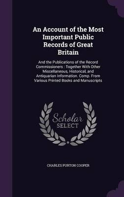 An Account of the Most Important Public Records of Great Britain - And the Publications of the Record Commissioners: Together...