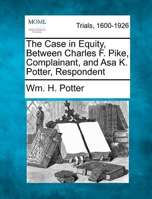 The Case in Equity, Between Charles F. Pike, Complainant, and Asa K. Potter, Respondent (Paperback): Wm H. Potter