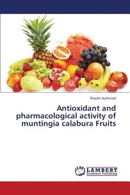 Antioxidant and Pharmacological Activity of Muntingia Calabura Fruits (Paperback): Kathirvel Preethi