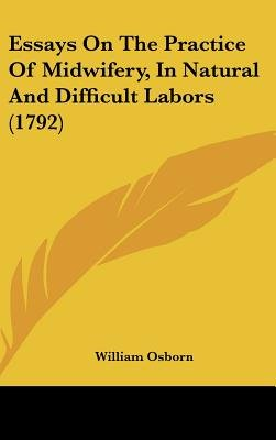 Essays on the Practice of Midwifery, in Natural and Difficult Labors (1792) (Hardcover): William Osborn