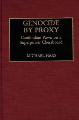 Genocide by Proxy - Cambodian Pawn on a Superpower Chessboard (Hardcover, New): Michael Haas