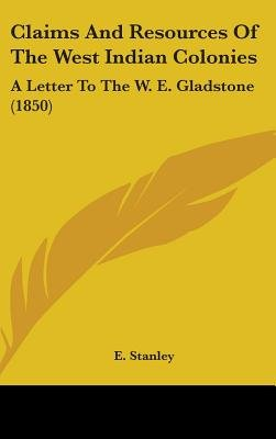 Claims and Resources of the West Indian Colonies - A Letter to the W. E. Gladstone (1850) (Hardcover): E. Stanley