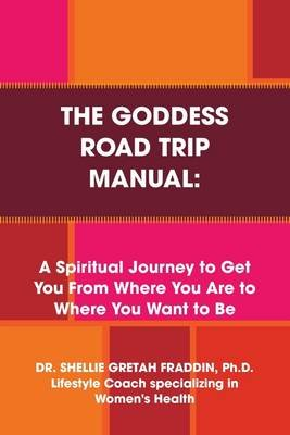 The Goddess Road Trip Manual: A Spiritual Journey to Get You from Where You Are to Where You Want to Be: Lifestyle Coach...