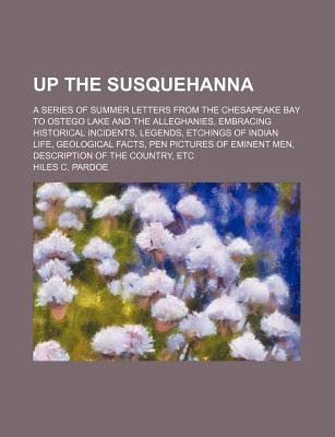 Up the Susquehanna; A Series of Summer Letters from the Chesapeake Bay to Ostego Lake and the Alleghanies, Embracing Historical...