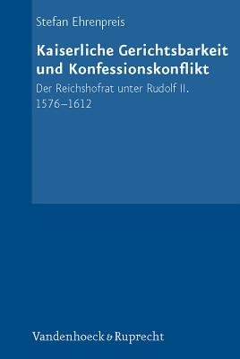Kaiserliche Gerichtsbarkeit Und Konfessionskonflikt - Der Reichshofrat Unter Rudolf II. 1576-1612 (German, Hardcover): Stefan...
