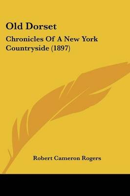 Old Dorset - Chronicles of a New York Countryside (1897) (Paperback): Robert Cameron Rogers