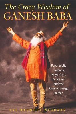 The Crazy Wisdom of Ganesh Baba - Psychedelic Sadhana, Kriya Yoga, Kundalini, and the Cosmic Energy in Man (Paperback): Eve...