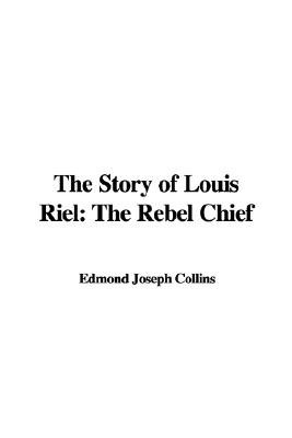 The Story of Louis Riel - The Rebel Chief (Hardcover): Edmond Joseph Collins