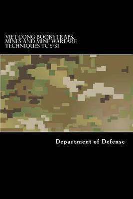 Viet Cong Boobytraps, Mines and Mine Warfare Techniques Tc 5-31 (Paperback): Department of Defense