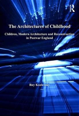 The Architectures of Childhood - Children, Modern Architecture and Reconstruction in Postwar England (Electronic book text):...