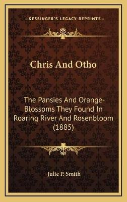 Chris And Otho - The Pansies And Orange-Blossoms They Found In Roaring River And Rosenbloom (1885) (Hardcover): Julie P. Smith