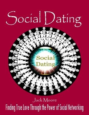Social Dating - Finding True Love Through the Power of Social Networking (Electronic book text): Jack Moore