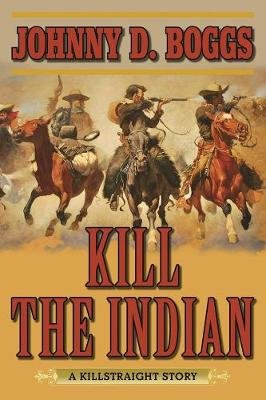 Kill the Indian - A Killstraight Story (Paperback): Johnny D Boggs