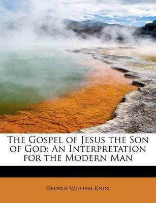 The Gospel of Jesus the Son of God - An Interpretation for the Modern Man (Paperback): George William Knox