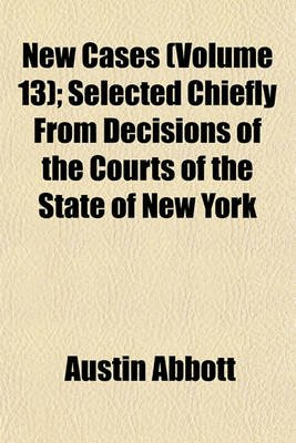 New Cases; Selected Chiefly from Decisions of the Courts of the State of New York Volume 13 (Paperback): Austin Abbott