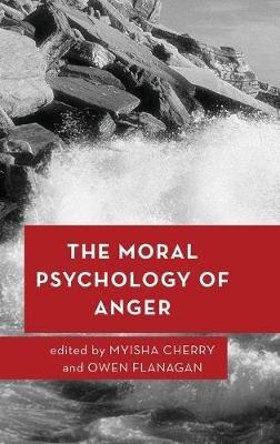 The Moral Psychology of Anger (Hardcover): Myisha Cherry, Owen Flanagan