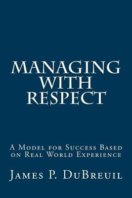 Managing with Respect - A Model for Management Success Based on Real World Experience (Paperback): James P Dubreuil