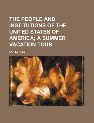 The People and Institutions of the United States of America; A Summer Vacation Tour (Paperback): Daniel Foley