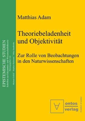 Theoriebeladenheit Und Objektivitat - Zur Rolle Der Beobachtung in Den Naturwissenschaften (German, Book): Matthias Adam