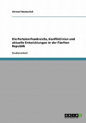 Die Parteien Frankreichs, Konfliktlinien Und Aktuelle Entwicklungen in Der Funften Republik (German, Paperback): Christof...