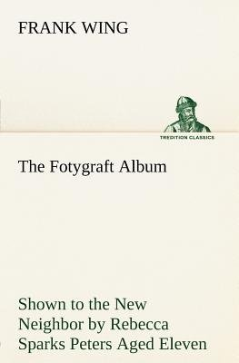 The Fotygraft Album Shown to the New Neighbor by Rebecca Sparks Peters Aged Eleven (Paperback): Frank Wing