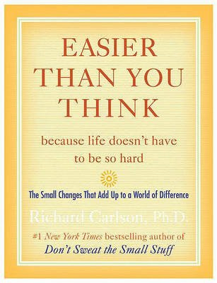 Easier Than You Think ...Because Life Doesn't Have to Be So Hard - The Small Changes That Add Up to a World of Difference...
