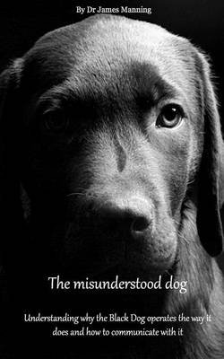 The Misunderstood Dog - Understanding Why the Black Operates the Way It Does, and How to Communicate with It (Paperback): Dr...