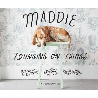 Maddie Lounging On Things - A Complex Experiment Involving Canine Sleep Patterns (Hardcover): Theron Humphrey