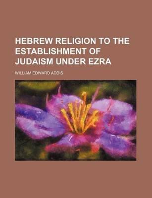 Hebrew Religion to the Establishment of Judaism Under Ezra (Paperback): William Edward Addis