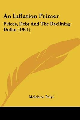 An Inflation Primer - Prices, Debt and the Declining Dollar (1961) (Paperback): Melchior Palyi