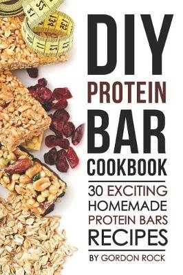 DIY Protein Bar Cookbook - 30 Exciting Homemade Protein Bars Recipes (Paperback): Gordon Rock