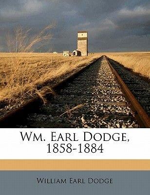 Wm. Earl Dodge, 1858-1884 (Paperback): William Earl Dodge