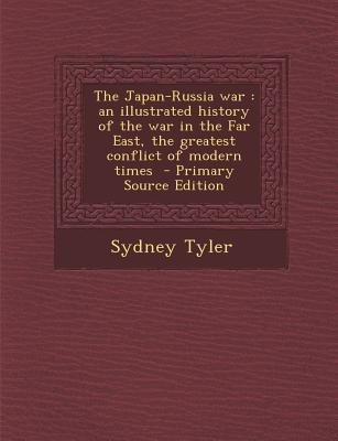 The Japan-Russia War - An Illustrated History of the War in the Far East, the Greatest Conflict of Modern Times (Paperback,...