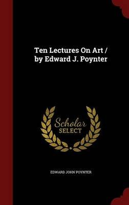Ten Lectures on Art / By Edward J. Poynter (Hardcover): Edward John Poynter