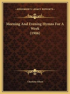 Morning and Evening Hymns for a Week (1906) (Hardcover): Charlotte Elliott