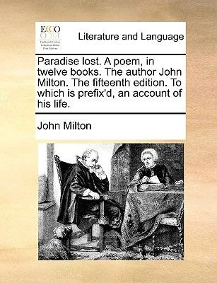 Paradise Lost. a Poem, in Twelve Books. the Author John Milton. the Fifteenth Edition. to Which Is Prefix'd, an Account of...
